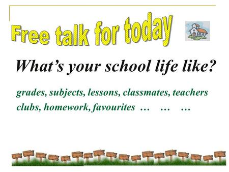 What's your school life like? grades, subjects, lessons, classmates, teachers clubs, homework, favourites … … …