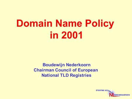 Domain Name Policy in 2001 Boudewijn Nederkoorn Chairman Council of European National TLD Registries.