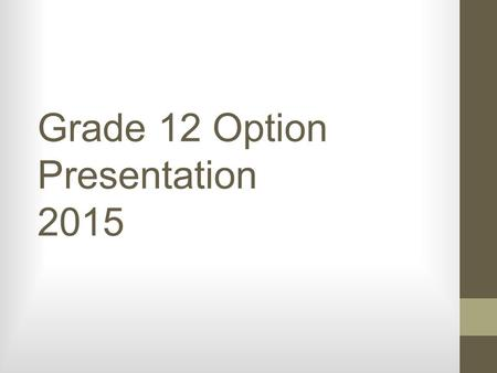 Grade 12 Option Presentation 2015. 40 hours community service: Have you turned yours in? Due to Guidance by May 15 th, 2015.