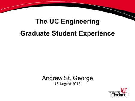 The UC Engineering Graduate Student Experience Andrew St. George 15 August 2013.