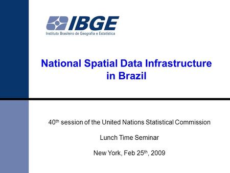 National Spatial Data Infrastructure in Brazil 40 th session of the United Nations Statistical Commission Lunch Time Seminar New York, Feb 25 th, 2009.