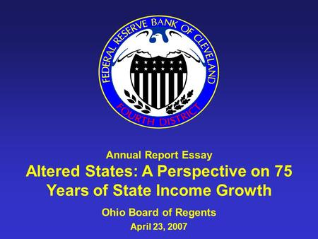 Annual Report Essay Altered States: A Perspective on 75 Years of State Income Growth Ohio Board of Regents April 23, 2007.