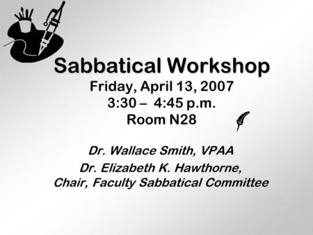 Sabbatical Workshop Sabbatical Workshop Friday, April 13, 2007 3:30 – 4:45 p.m. Room N28 Dr. Wallace Smith, VPAA Dr. Elizabeth K. Hawthorne, Chair, Faculty.