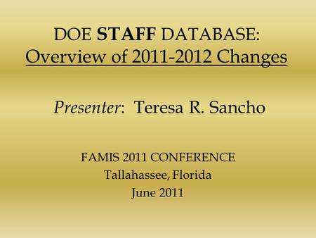 DOE STAFF DATABASE: Overview of 2011-2012 Changes Presenter : Teresa R. Sancho FAMIS 2011 CONFERENCE Tallahassee, Florida June 2011.