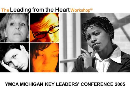 The Leading from the Heart Workshop ® YMCA MICHIGAN KEY LEADERS' CONFERENCE 2005.