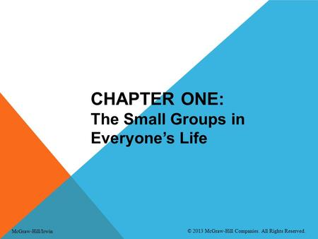CHAPTER ONE: The Small Groups in Everyone's Life McGraw-Hill/Irwin © 2013 McGraw-Hill Companies. All Rights Reserved.