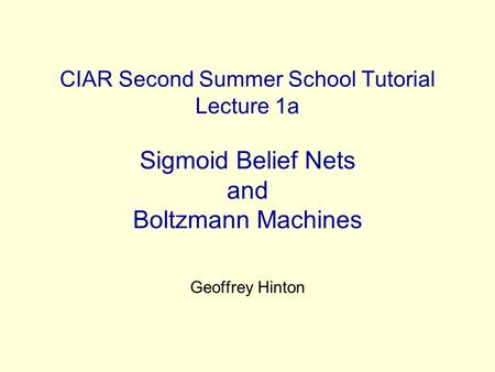CIAR Second Summer School Tutorial Lecture 1a Sigmoid Belief Nets and Boltzmann Machines Geoffrey Hinton.