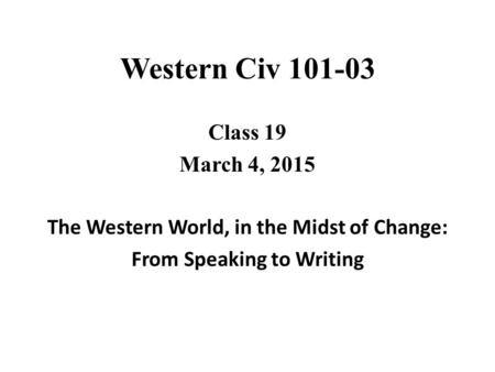 Western Civ 101-03 Class 19 March 4, 2015 The Western World, in the Midst of Change: From Speaking to Writing.