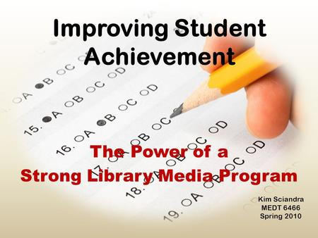 Improving Student Achievement The Power of a Strong Library Media Program Kim Sciandra MEDT 6466 Spring 2010.