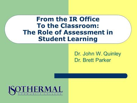 From the IR Office To the Classroom: The Role of Assessment in Student Learning Dr. John W. Quinley Dr. Brett Parker.