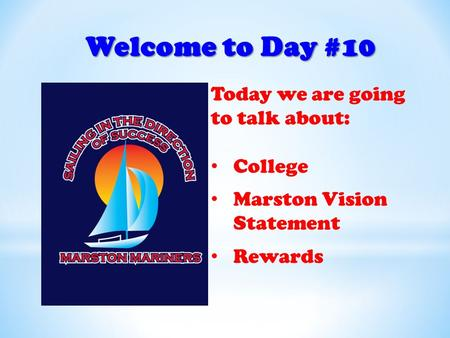 Welcome to Day #10 Today we are going to talk about: College Marston Vision Statement Rewards.