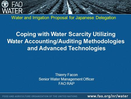 Coping with Water Scarcity Utilizing Water Accounting/Auditing Methodologies and Advanced Technologies Thierry Facon Senior Water Management Officer FAO.