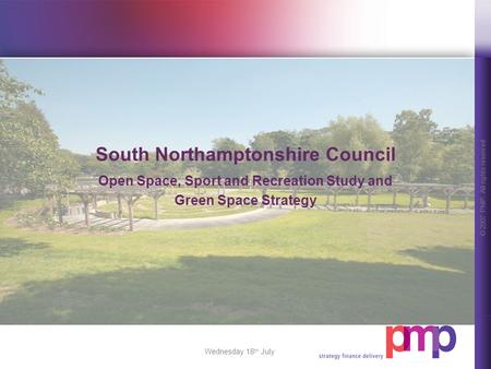 © 2007 PMP. All rights reserved. Wednesday 18 th July South Northamptonshire Council Open Space, Sport and Recreation Study and Green Space Strategy.