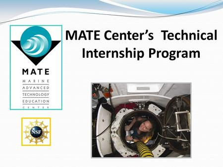 MATE Center's Technical Internship Program. Background on the M arine A dvanced T echnology E ducation (MATE) Center The MATE Center was founded in 1997.