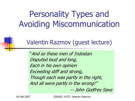"16 Feb 2007CSE403, Wi'07, Valentin Razmov Personality Types and Avoiding Miscommunication Valentin Razmov (guest lecture) ""And so these men of Indostan."