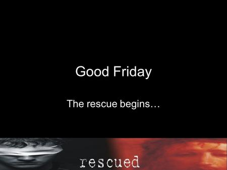 Good Friday The rescue begins… Our sins, we are forgiven.