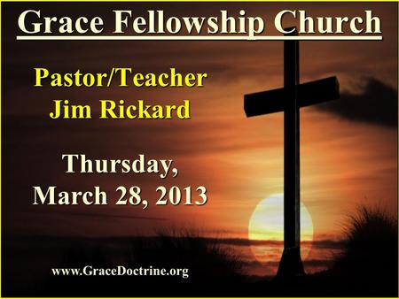 Grace Fellowship Church Pastor/Teacher Jim Rickard www.GraceDoctrine.org Thursday, March 28, 2013.