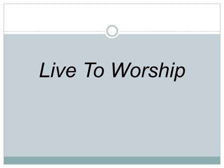 Live To Worship. A simple offering Is all that we bring We give our lives Claim You as King.