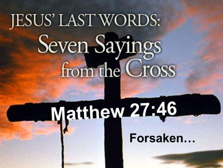 Matthew 27:46 Forsaken…. Darkness Came Matthew 27:45 –Now from the sixth hour there was darkness over all the land until the ninth hour. Despised Devastated.