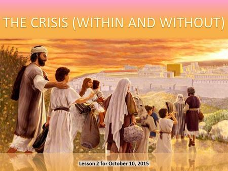 Lesson 2 for October 10, 2015. CRISISWITHIN From Joshua to Solomon ± 1400 – 931 BC The divided kingdom ± 931 – 586 BC WITHOUTBabylonCAUSESMistakesAttitudes.
