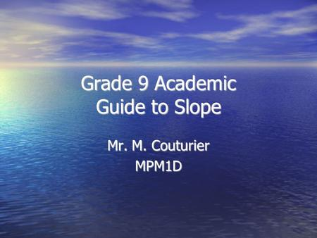 Grade 9 Academic Guide to Slope Mr. M. Couturier MPM1D.