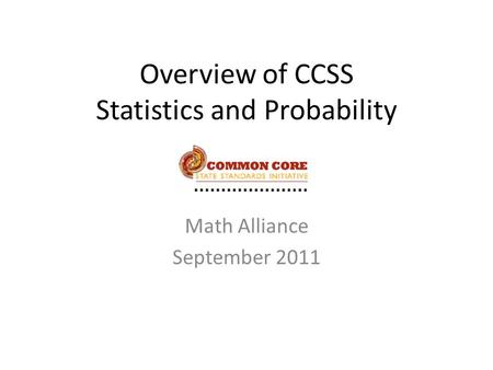 Overview of CCSS Statistics and Probability Math Alliance September 2011.