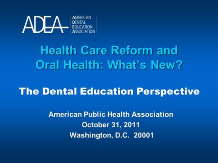 Health Care Reform and Oral Health: What's New? American Public Health Association October 31, 2011 Washington, D.C. 20001 The Dental Education Perspective.