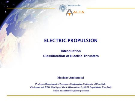 ELECTRIC PROPULSION Introduction Classification of Electric Thrusters Professor, Department of Aerospace Engineering, University of Pisa, Italy Chairman.