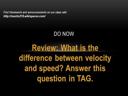 Review: What is the difference between velocity and speed? Answer this question in TAG. DO NOW Find Homework and announcements on our class wiki: