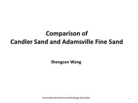 Comparison of Candler Sand and Adamsville Fine Sand Shengsen Wang Presentation for Environmental Pedology, Spring 2011 1.