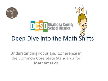 Deep Dive into the Math Shifts Understanding Focus and Coherence in the Common Core State Standards for Mathematics.
