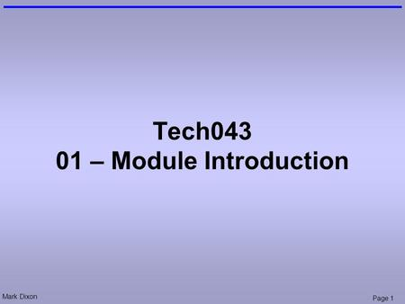 Mark Dixon Page 1 Tech043 01 – Module Introduction.