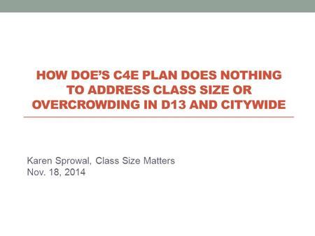 Karen Sprowal, Class Size Matters Nov. 18, 2014 HOW DOE'S C4E PLAN DOES NOTHING TO ADDRESS CLASS SIZE OR OVERCROWDING IN D13 AND CITYWIDE.