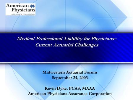 Medical Professional Liability for Physicians– Current Actuarial Challenges Midwestern Actuarial Forum September 24, 2003 Kevin Dyke, FCAS, MAAA American.