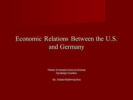 Economic Relations Between the U.S. and Germany Theme: Economic Issues in German Speaking Countries By: Juliane Baldeweg-Rau.