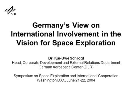 Germany's View on International Involvement in the Vision for Space Exploration Dr. Kai-Uwe Schrogl Head, Corporate Development and External Relations.