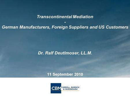 Transcontinental Mediation - German Manufacturers, Foreign Suppliers and US Customers Dr. Ralf Deutlmoser, LL.M. 11 September 2010.