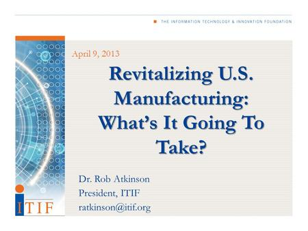 Revitalizing U.S. Manufacturing: What's It Going To Take? April 9, 2013 Dr. Rob Atkinson President, ITIF