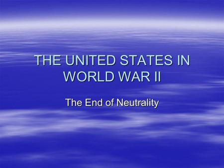 THE UNITED STATES IN WORLD WAR II The End of Neutrality.