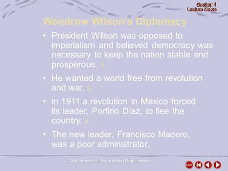 Woodrow Wilson's Diplomacy Click the mouse button to display the information. President Wilson was opposed to imperialism and believed democracy was necessary.