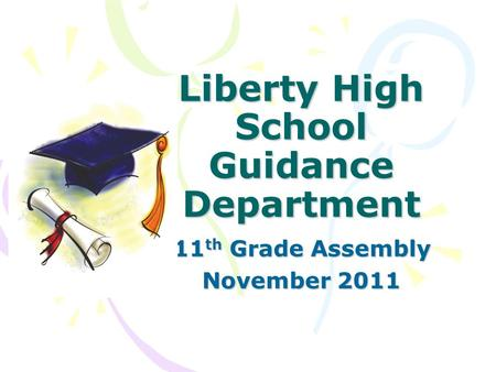 Liberty High School Guidance Department 11 th Grade Assembly November 2011.