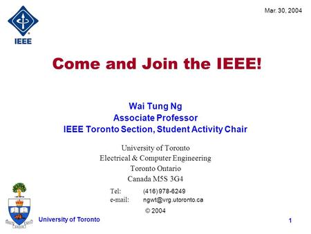 Mar. 30, 2004 1 University of Toronto Come and Join the IEEE! Wai Tung Ng Associate Professor IEEE Toronto Section, Student Activity Chair University of.