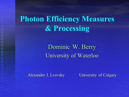 Photon Efficiency Measures & Processing Dominic W. Berry University of Waterloo Alexander I. LvovskyUniversity of Calgary.