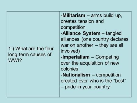 1.) What are the four long term causes of WWI? -Militarism – arms build up, creates tension and competition -Alliance System – tangled alliances (one country.