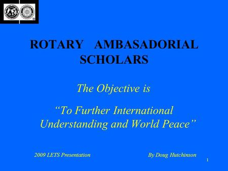 "1 ROTARY AMBASADORIAL SCHOLARS The Objective is ""To Further International Understanding and World Peace"" 2009 LETS PresentationBy Doug Hutchinson."