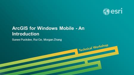 Esri UC 2014 | Technical Workshop | ArcGIS for Windows Mobile - An Introduction Sunee Puckdee, Rui Ge, Morgan Zhang.