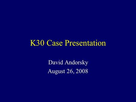 K30 Case Presentation David Andorsky August 26, 2008.