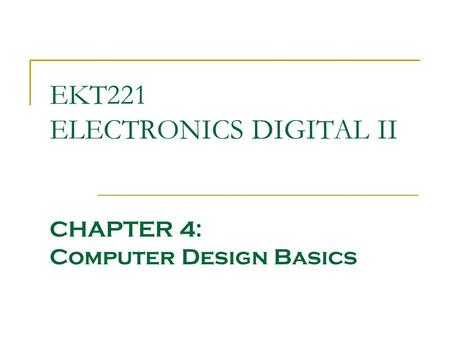 EKT221 ELECTRONICS DIGITAL II CHAPTER 4: Computer Design Basics.