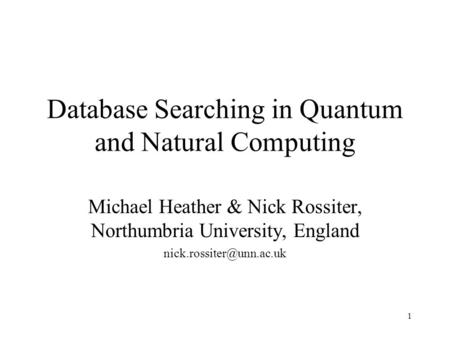 1 Database Searching in Quantum and Natural Computing Michael Heather & Nick Rossiter, Northumbria University, England