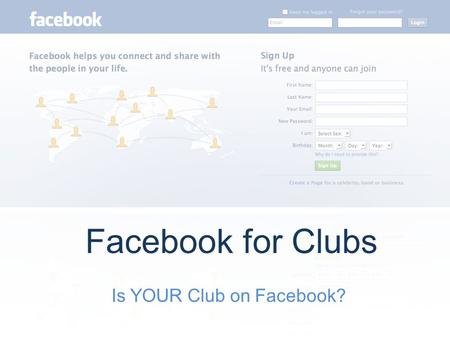 Is YOUR Club on Facebook? Facebook for Clubs. What Choices Do Clubs Have? Clubs can create two different types of Facebook accounts – Group a community.